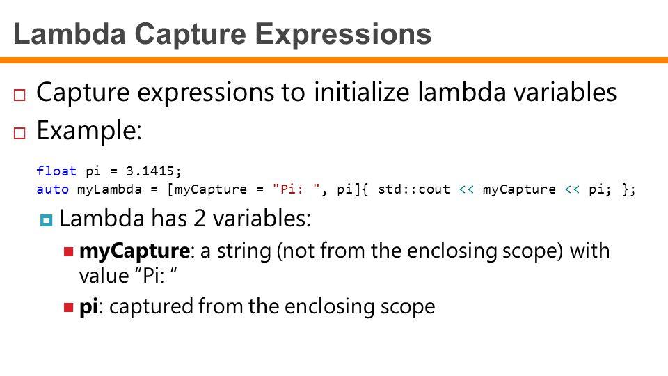 Lambda Capture Expressions  Capture expressions to initialize lambda variables  Example: float pi = 3.1415; auto myLambda = [myCapture = Pi: , pi]{ std::cout << myCapture << pi; };  Lambda has 2 variables: myCapture: a string (not from the enclosing scope) with value Pi: pi: captured from the enclosing scope
