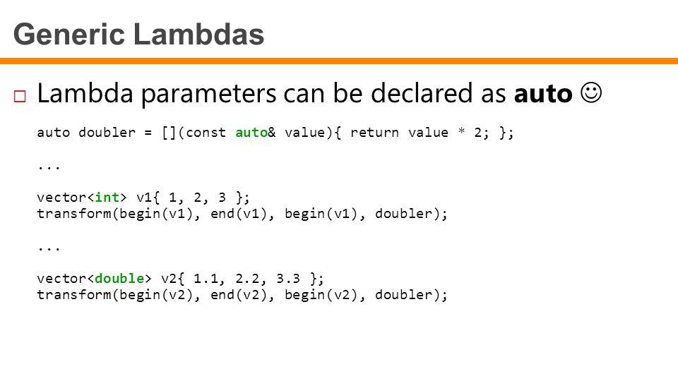 Generic Lambdas  Lambda parameters can be declared as auto auto doubler = [](const auto& value){ return value * 2; };...