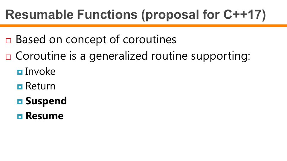 Resumable Functions (proposal for C++17)  Based on concept of coroutines  Coroutine is a generalized routine supporting:  Invoke  Return  Suspend