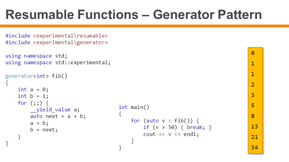 Resumable Functions – Generator Pattern #include using namespace std; using namespace std::experimental; generator fib() { int a = 0; int b = 1; for (
