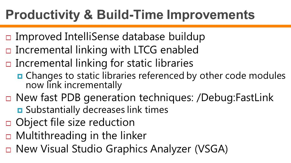 Productivity & Build-Time Improvements  Improved IntelliSense database buildup  Incremental linking with LTCG enabled  Incremental linking for stat