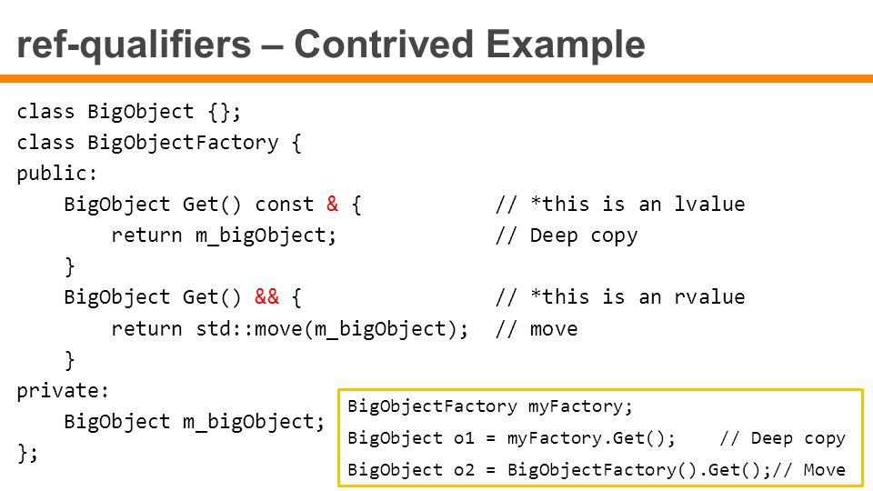 ref-qualifiers – Contrived Example class BigObject {}; class BigObjectFactory { public: BigObject Get() const & { // *this is an lvalue return m_bigObject; // Deep copy } BigObject Get() && { // *this is an rvalue return std::move(m_bigObject); // move } private: BigObject m_bigObject; }; BigObjectFactory myFactory; BigObject o1 = myFactory.Get(); // Deep copy BigObject o2 = BigObjectFactory().Get();// Move