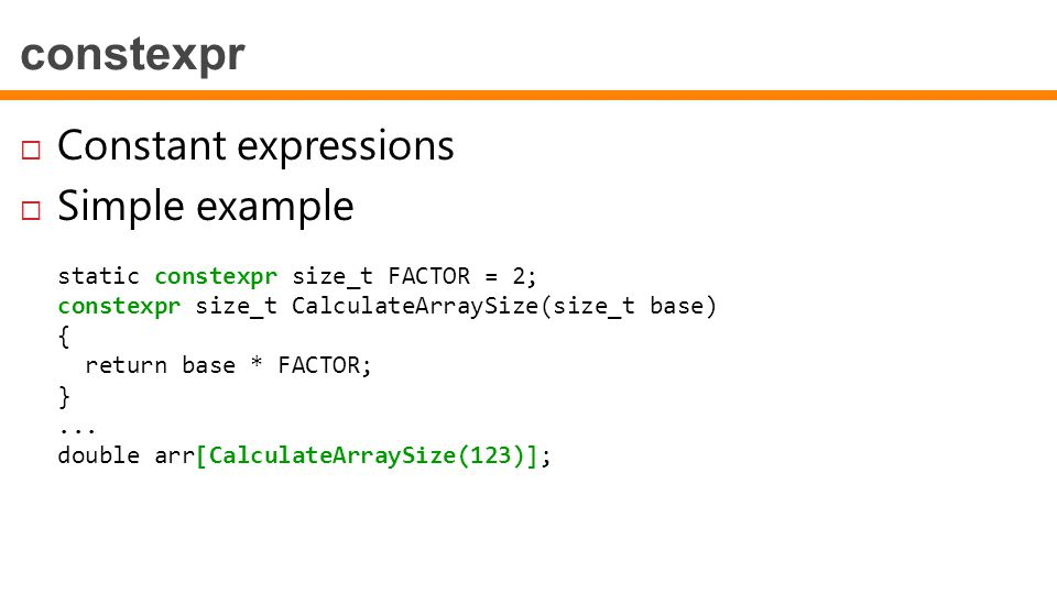 constexpr  Constant expressions  Simple example static constexpr size_t FACTOR = 2; constexpr size_t CalculateArraySize(size_t base) { return base *