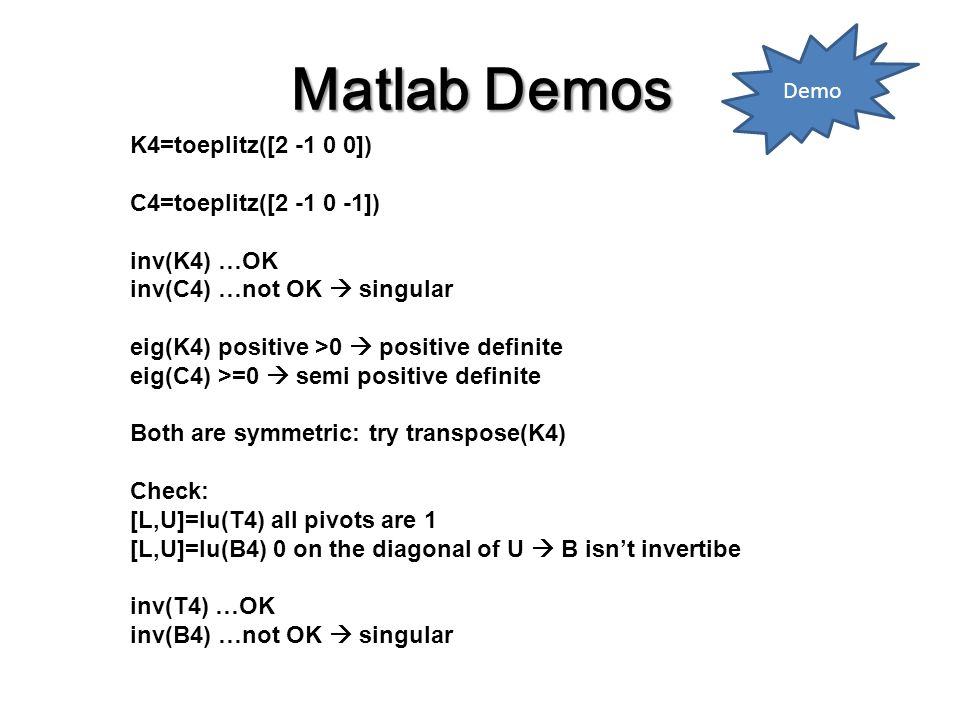 Matlab Demos K4=toeplitz([2 -1 0 0]) C4=toeplitz([2 -1 0 -1]) inv(K4) …OK inv(C4) …not OK  singular eig(K4) positive >0  positive definite eig(C4) >=0  semi positive definite Both are symmetric: try transpose(K4) Check: [L,U]=lu(T4) all pivots are 1 [L,U]=lu(B4) 0 on the diagonal of U  B isn't invertibe inv(T4) …OK inv(B4) …not OK  singular Demo