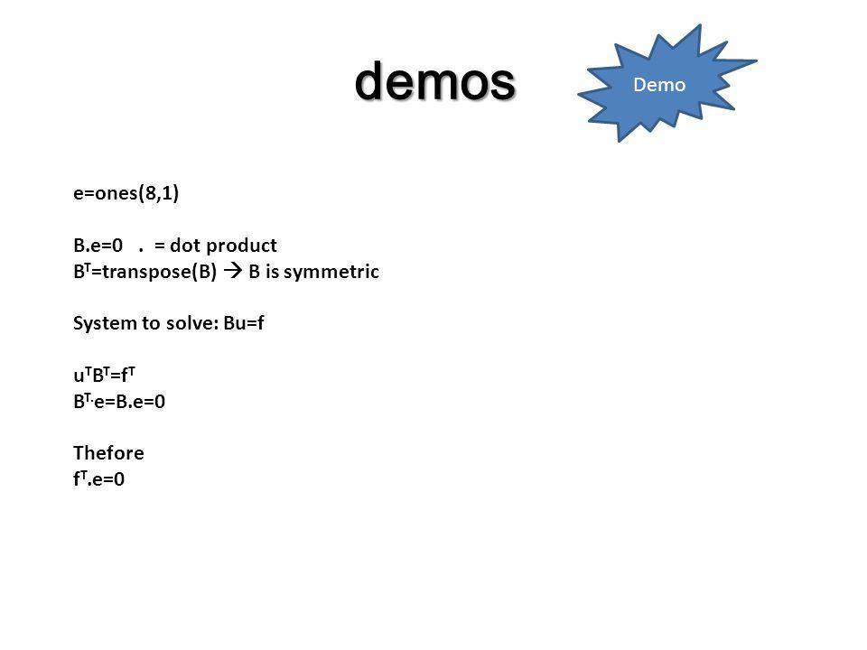 demos e=ones(8,1) B.e=0. = dot product B T =transpose(B)  B is symmetric System to solve: Bu=f u T B T =f T B T. e=B.e=0 Thefore f T.e=0 Demo