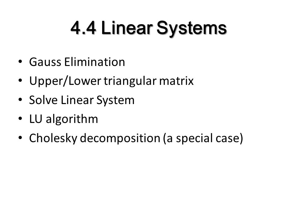4.4 Linear Systems Gauss Elimination Upper/Lower triangular matrix Solve Linear System LU algorithm Cholesky decomposition (a special case)