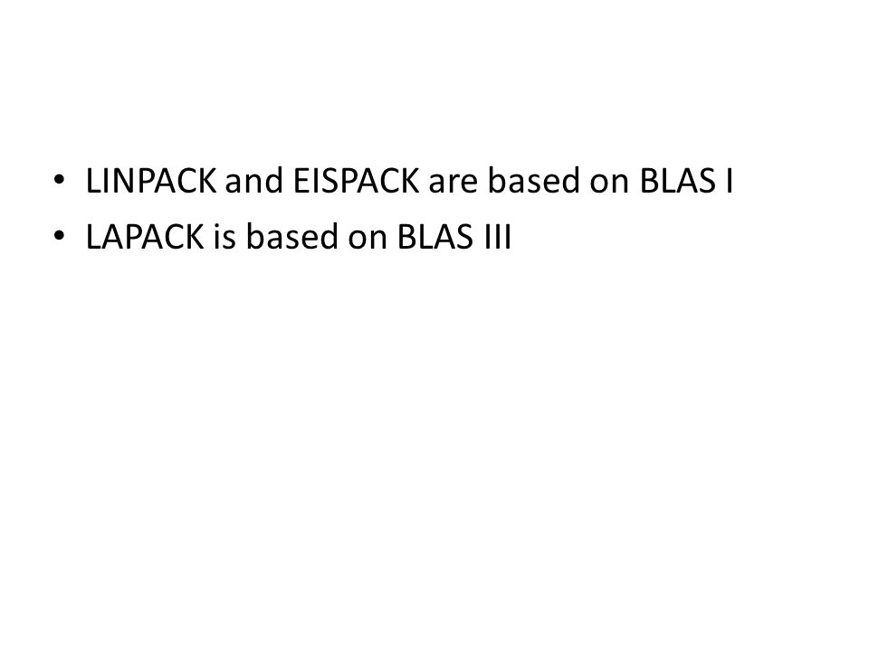 LINPACK and EISPACK are based on BLAS I LAPACK is based on BLAS III