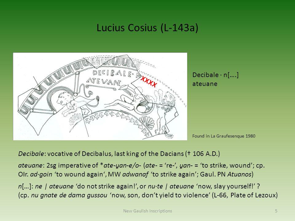 Lucius Cosius (L-143a) Decibale · n[….] ateuane Decibale: vocative of Decibalus, last king of the Dacians († 106 A.D.) ateuane: 2sg imperative of *ate
