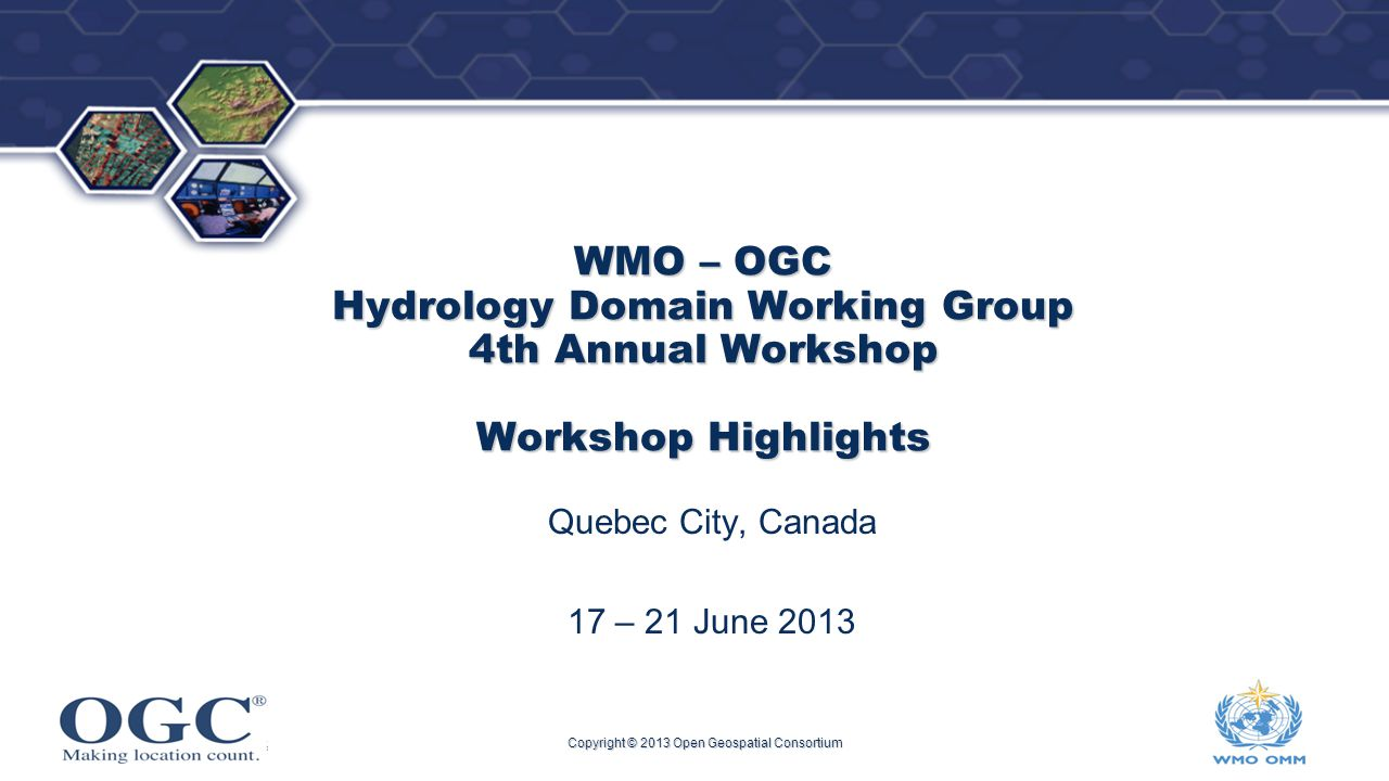 ® WMO – OGC Hydrology Domain Working Group 4th Annual Workshop Workshop Highlights Quebec City, Canada 17 – 21 June 2013 Copyright © 2013 Open Geospatial Consortium