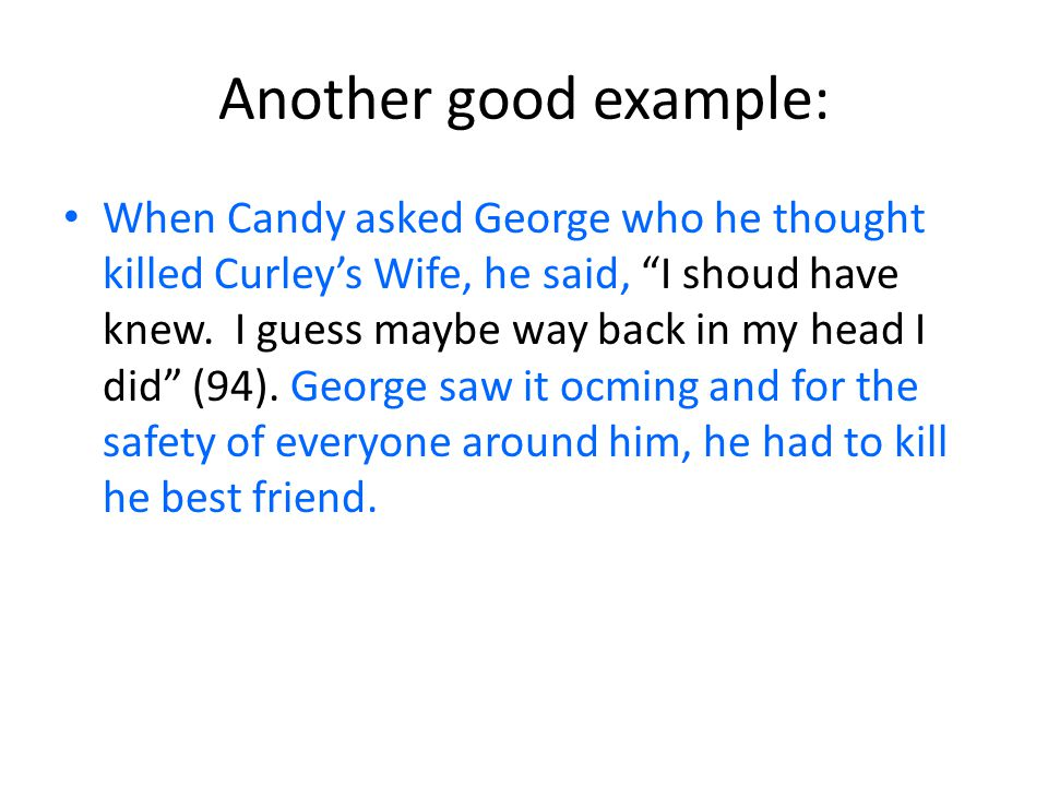 Another good example: When Candy asked George who he thought killed Curley's Wife, he said, I shoud have knew.