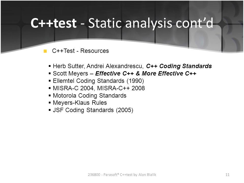 C++test - Static analysis cont'd 11236800 - Parasoft® C++test by Alon Bialik C++Test - Resources  Herb Sutter, Andrei Alexandrescu, C++ Coding Standards  Scott Meyers – Effective C++ & More Effective C++  Ellemtel Coding Standards (1990)  MISRA-C 2004, MISRA-C++ 2008  Motorola Coding Standards  Meyers-Klaus Rules  JSF Coding Standards (2005)