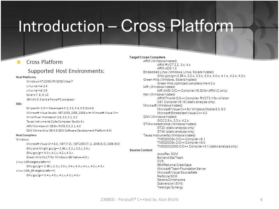 Introduction – Cross Platform Cross Platform Supported Host Environments: Host Platforms Windows NT/2000/XP/2003/Vista/7 Linux kernel 2.4 Linux kernel 2.6 Solaris 7, 8, 9, 10 IBM AIX 5.3 and a PowerPC processor IDEs Eclipse for C/C++ Developers 3.2, 3.3, 3.4, 3.5 (32-bit) Microsoft Visual Studio.NET 2003, 2005, 2008 with Microsoft Visual C++ Wind River Workbench 2.6, 3.0, 3.1, 3.2 Texas Instruments Code Composer Studio 4.x ARM Workbench IDE for RVDS 3.0, 3.1, 4.0 QNX Momentics IDE 4.5 (QNX Software Development Platform 6.4) Host Compilers Windows Microsoft Visual C++ 6.0,.NET (7.0),.NET 2003 (7.1), 2005 (8.0), 2008 (9.0) GNU and MingW gcc/g++ 2.95.x, 3.2.x, 3.3.x, 3.4.x GNU gcc/g++ 4.0.x, 4.1.x, 4.2.x, 4.3.x Green Hills MULTI for Windows x86 Native v4.0.x Linux (x86 target platform) GNU gcc/g++ 2.95.x, 3.2.x, 3.3.x, 3.4.x, 4.0.x, 4.1.x, 4.2.x, 4.3.x Linux (x86_64 target platform) GNU gcc/g++ 3.4.x, 4.0.x, 4.1.x, 4.2.x, 4.3.x Target/Cross Compilers ARM (Windows hosted) ARM RVCT 2.2, 3.x, 4.x ARM ADS 1.2 Embedded Linux (Windows, Linux, Solaris hosted) GNU gcc/g++ 2.95.x, 3.2.x, 3.3.x, 3.4.x, 4.0.x, 4.1.x, 4.2.x, 4.3.x Green Hills (Windows, Solaris hosted) Green Hills optimized compilers line 4.0.x IAR (Windows hosted) IAR ANSI C/C++ Compiler V5.30 for ARM (C only) Keil (Windows hosted) ARM/Thumb C/C++ Compiler, RVCT3.1 for uVision C51 Compiler V8.18 (static analysis only) Microsoft (Windows hosted) Microsoft Visual C++ for Windows Mobile 8.0, 9.0 Microsoft Embedded Visual C++ 4.0 QNX (Windows hosted) GCC 2.9.x, 3.3.x, 4.2.x STMicroelectronics (Windows hosted) ST20 (static analysis only) ST40 (static analysis only) Texas Instruments (Windows hosted) TMS320C6x C/C++ Compiler v5.1 TMS320C6x C/C++ Compiler v6.0 TMS320C2000 C/C++ Compiler v4.1 (static analysis only) Source Control AccuRev SCM Borland StarTeam CVS IBM/Rational ClearCase Microsoft Team Foundation Server Microsoft Visual SourceSafe Perforce SCM Serena Dimensions Subversion (SVN) Telelogic Synergy 4236800 - Pa