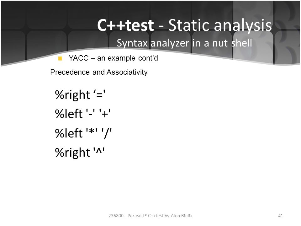 C++test - Static analysis Syntax analyzer in a nut shell YACC – an example cont'd Precedence and Associativity %right '=' %left '-' '+' %left '*' '/'