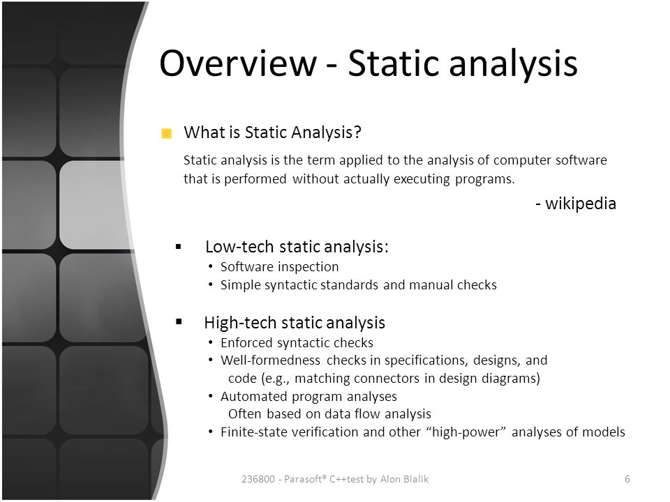 Overview - Static analysis What is Static Analysis? Static analysis is the term applied to the analysis of computer software that is performed without