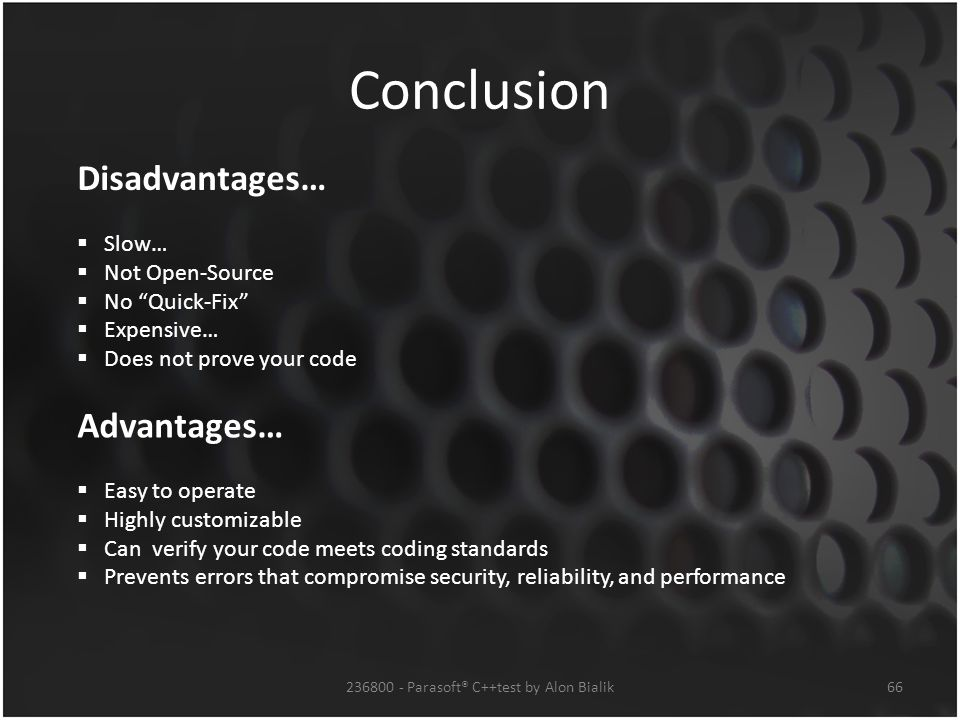 Conclusion 66236800 - Parasoft® C++test by Alon Bialik Disadvantages…  Slow…  Not Open-Source  No Quick-Fix  Expensive…  Does not prove your code Advantages…  Easy to operate  Highly customizable  Can verify your code meets coding standards  Prevents errors that compromise security, reliability, and performance