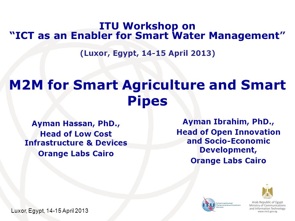 Luxor, Egypt, 14-15 April 2013 M2M for Smart Agriculture and Smart Pipes Ayman Hassan, PhD., Head of Low Cost Infrastructure & Devices Orange Labs Cairo ITU Workshop on ICT as an Enabler for Smart Water Management (Luxor, Egypt, 14-15 April 2013) Ayman Ibrahim, PhD., Head of Open Innovation and Socio-Economic Development, Orange Labs Cairo