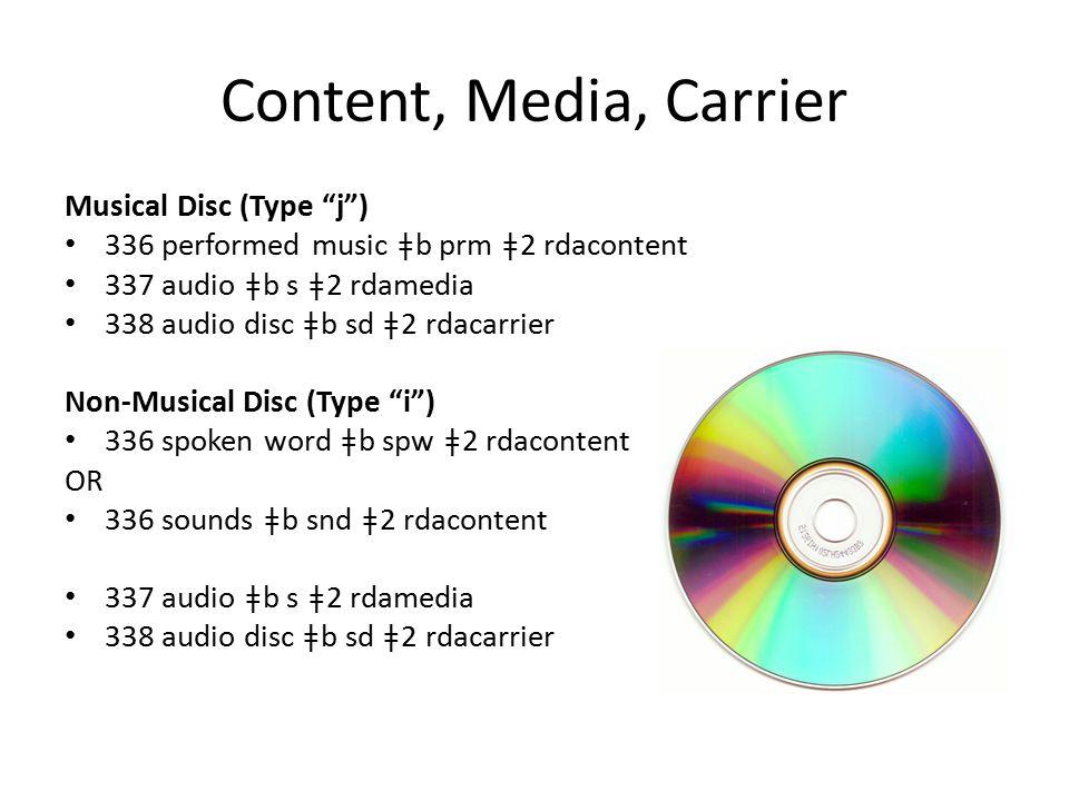 Content, Media, Carrier Musical Disc (Type j ) 336 performed music ǂb prm ǂ2 rdacontent 337 audio ǂb s ǂ2 rdamedia 338 audio disc ǂb sd ǂ2 rdacarrier Non-Musical Disc (Type i ) 336 spoken word ǂb spw ǂ2 rdacontent OR 336 sounds ǂb snd ǂ2 rdacontent 337 audio ǂb s ǂ2 rdamedia 338 audio disc ǂb sd ǂ2 rdacarrier
