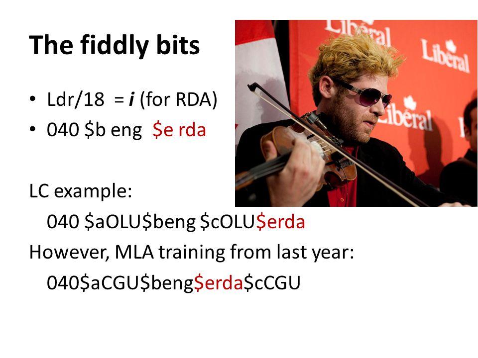 The fiddly bits Ldr/18 = i (for RDA) 040 $b eng $e rda LC example: 040 $aOLU$beng $cOLU$erda However, MLA training from last year: 040$aCGU$beng$erda$cCGU
