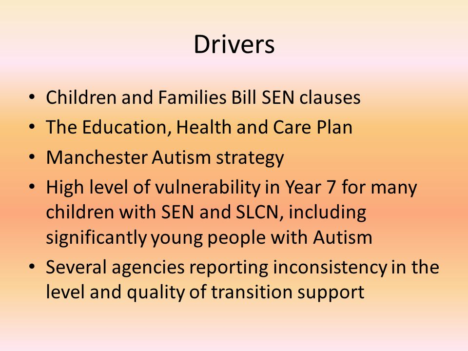 Drivers Children and Families Bill SEN clauses The Education, Health and Care Plan Manchester Autism strategy High level of vulnerability in Year 7 for many children with SEN and SLCN, including significantly young people with Autism Several agencies reporting inconsistency in the level and quality of transition support