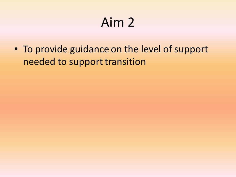 Aim 2 To provide guidance on the level of support needed to support transition