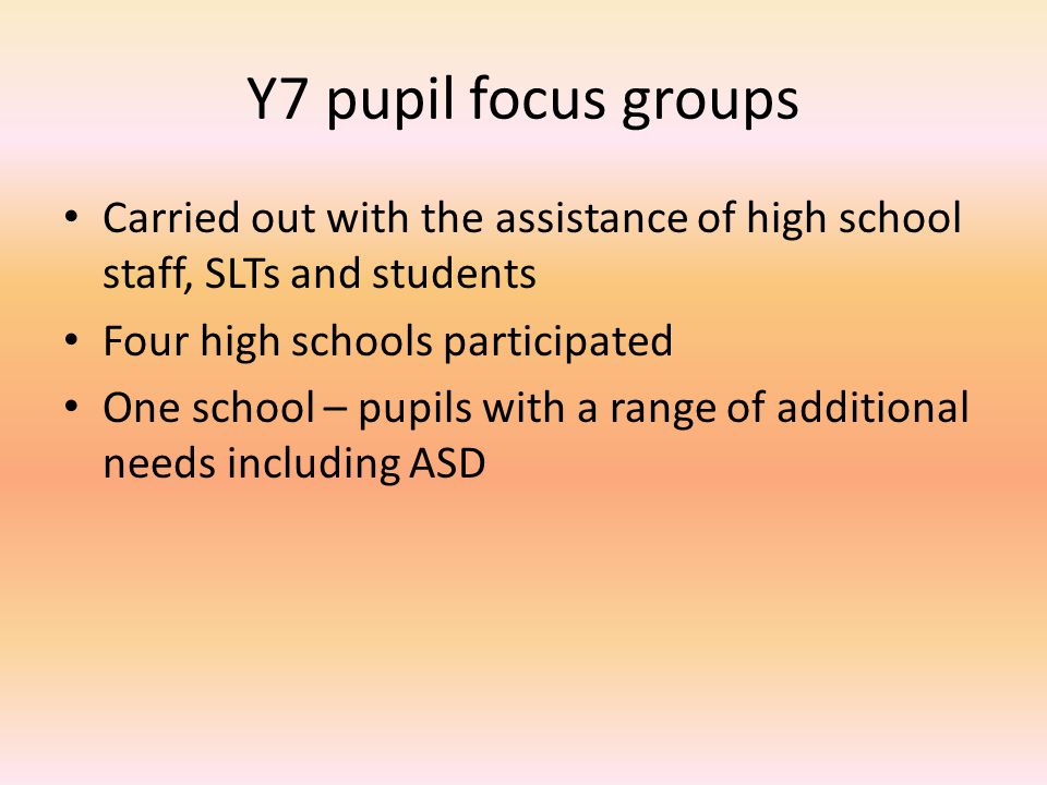 Y7 pupil focus groups Carried out with the assistance of high school staff, SLTs and students Four high schools participated One school – pupils with a range of additional needs including ASD