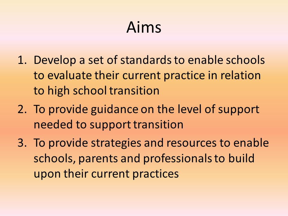 Aims 1.Develop a set of standards to enable schools to evaluate their current practice in relation to high school transition 2.To provide guidance on the level of support needed to support transition 3.To provide strategies and resources to enable schools, parents and professionals to build upon their current practices