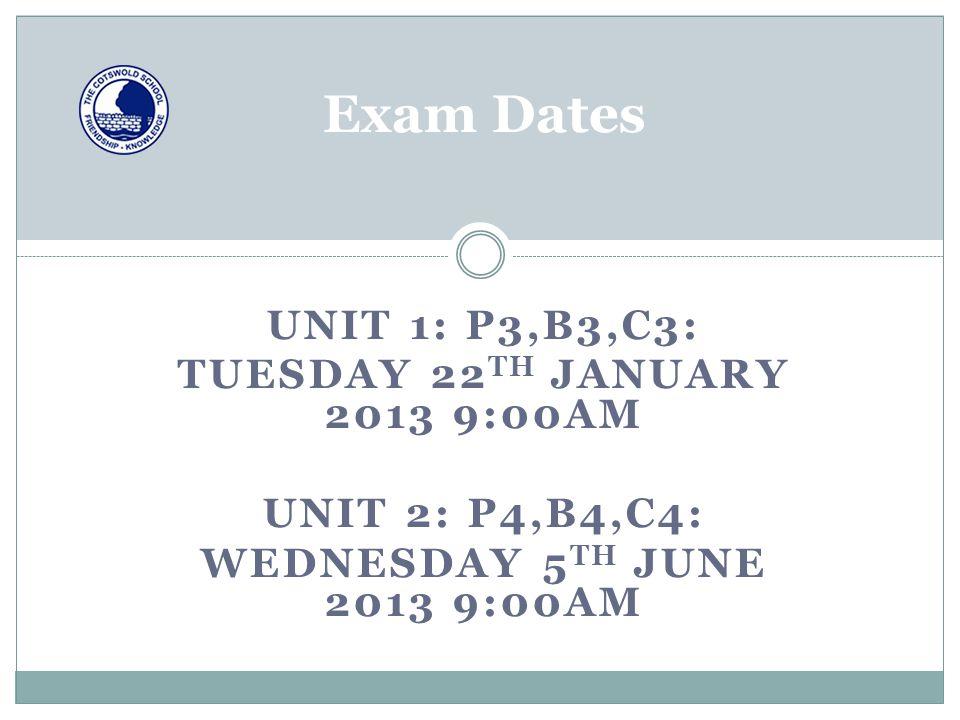 Exam Dates UNIT 1: P3,B3,C3: TUESDAY 22 TH JANUARY 2013 9:00AM UNIT 2: P4,B4,C4: WEDNESDAY 5 TH JUNE 2013 9:00AM