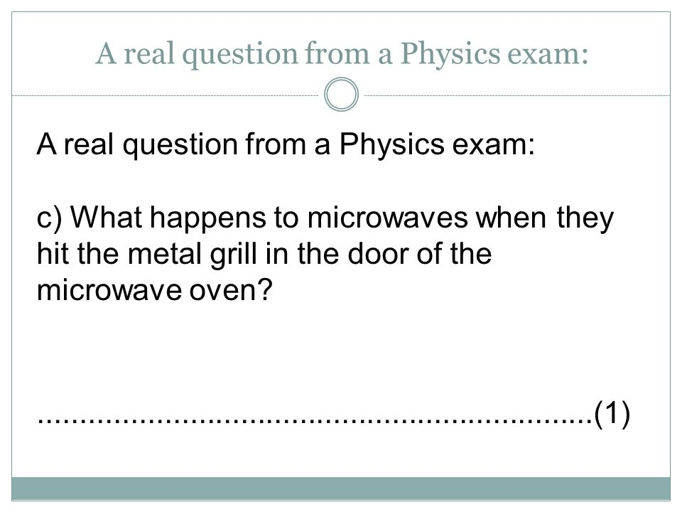 A real question from a Physics exam: c) What happens to microwaves when they hit the metal grill in the door of the microwave oven?...................