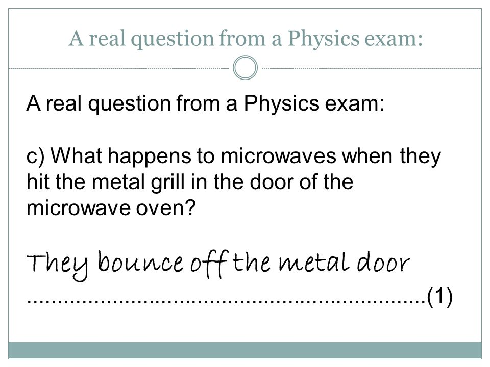 A real question from a Physics exam: c) What happens to microwaves when they hit the metal grill in the door of the microwave oven? They bounce off th