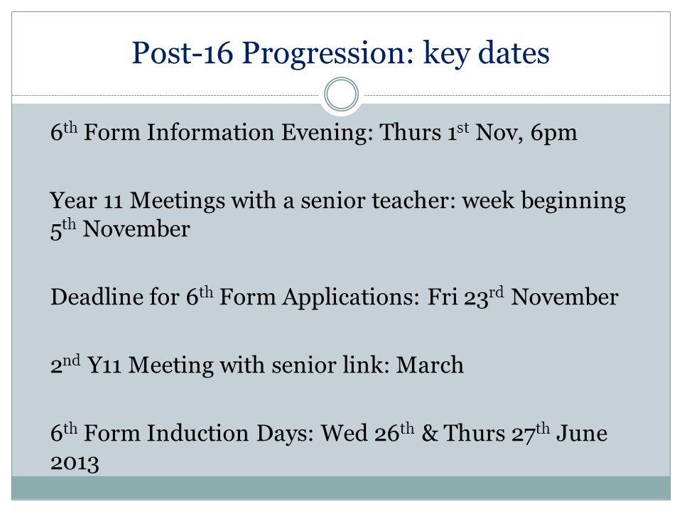 Post-16 Progression: key dates 6 th Form Information Evening: Thurs 1 st Nov, 6pm Year 11 Meetings with a senior teacher: week beginning 5 th November