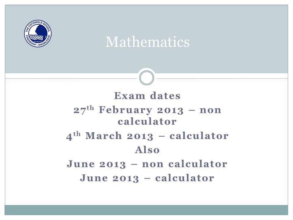 Exam dates 27 th February 2013 – non calculator 4 th March 2013 – calculator Also June 2013 – non calculator June 2013 – calculator Mathematics