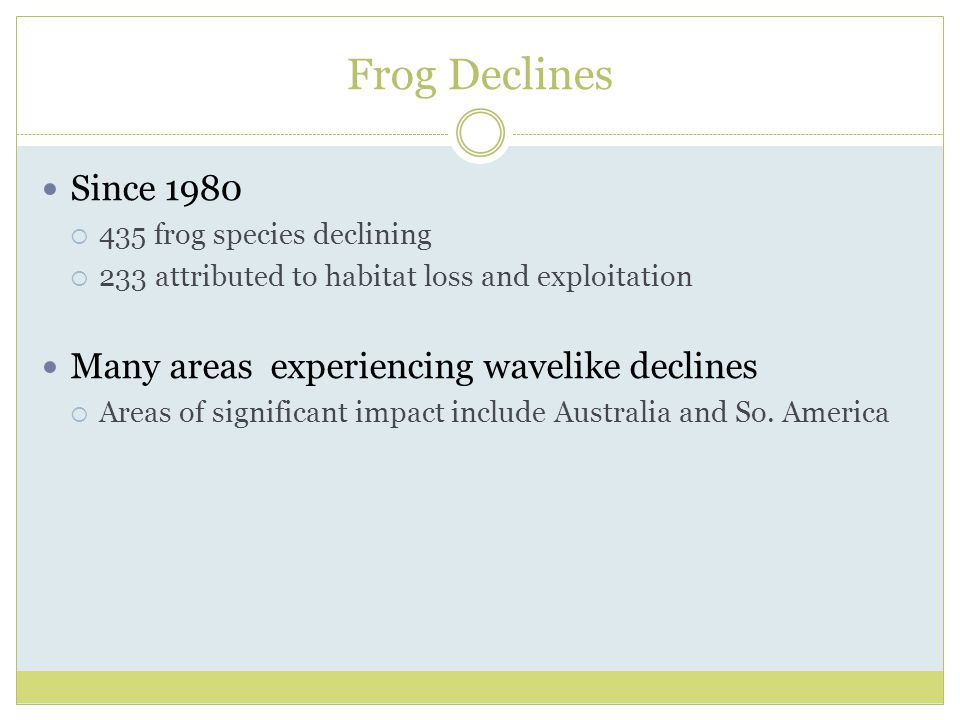 Frog Declines Since 1980  435 frog species declining  233 attributed to habitat loss and exploitation Many areas experiencing wavelike declines  Areas of significant impact include Australia and So.