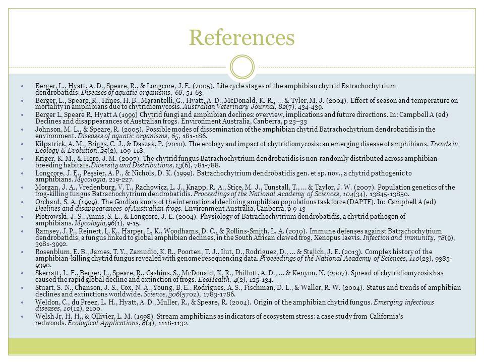 References Berger, L., Hyatt, A. D., Speare, R., & Longcore, J. E. (2005). Life cycle stages of the amphibian chytrid Batrachochytrium dendrobatidis.