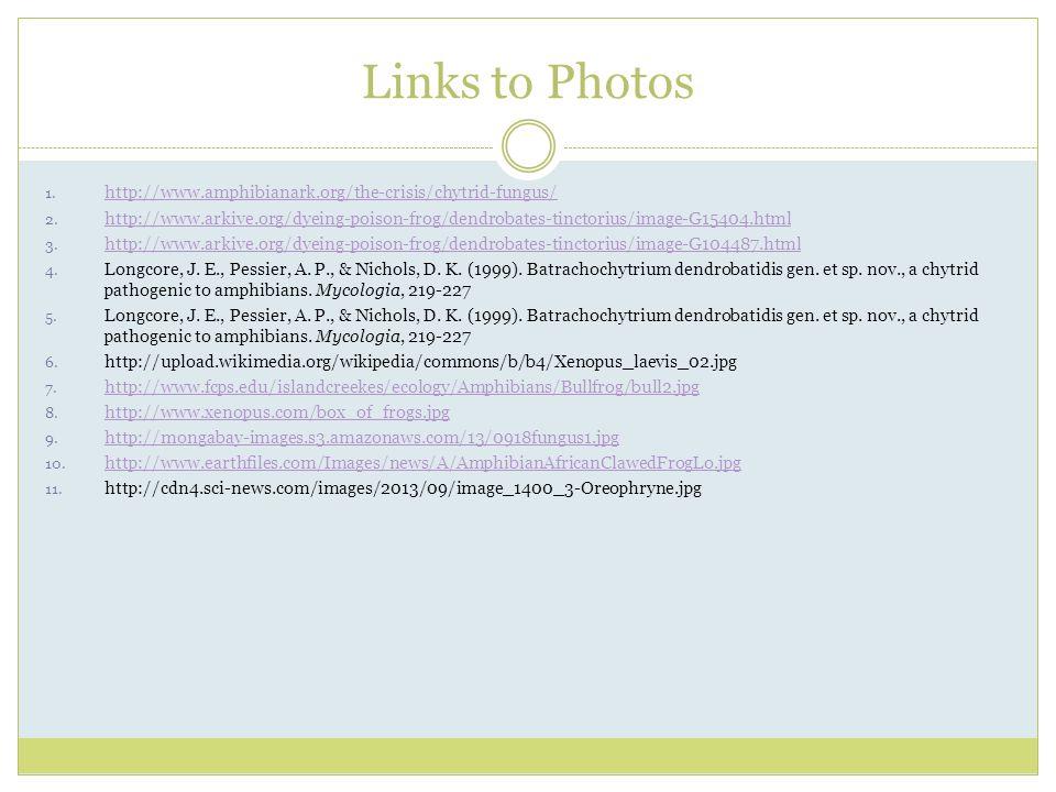 Links to Photos 1. http://www.amphibianark.org/the-crisis/chytrid-fungus/ http://www.amphibianark.org/the-crisis/chytrid-fungus/ 2. http://www.arkive.