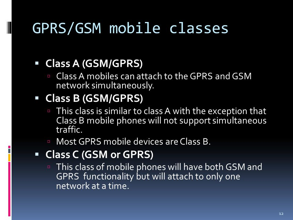 GPRS/GSM mobile classes  Class A (GSM/GPRS)  Class A mobiles can attach to the GPRS and GSM network simultaneously.