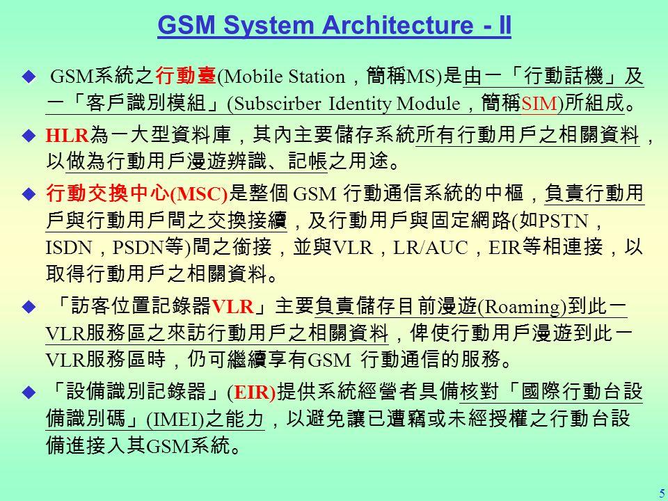 5   GSM 系統之行動臺 (Mobile Station ,簡稱 MS) 是由一「行動話機」及 一「客戶識別模組」 (Subscirber Identity Module ,簡稱 SIM) 所組成。   HLR 為一大型資料庫,其內主要儲存系統所有行動用戶之相關資料, 以做為行動用戶漫遊辨識、記帳之用途。   行動交換中心 (MSC) 是整個 GSM 行動通信系統的中樞,負責行動用 戶與行動用戶間之交換接續,及行動用戶與固定網路 ( 如 PSTN , ISDN , PSDN 等 ) 間之銜接,並與 VLR , LR/AUC , EIR 等相連接,以 取得行動用戶之相關資料。   「訪客位置記錄器 VLR 」主要負責儲存目前漫遊 (Roaming) 到此一 VLR 服務區之來訪行動用戶之相關資料,俾使行動用戶漫遊到此一 VLR 服務區時,仍可繼續享有 GSM 行動通信的服務。   「設備識別記錄器」 (EIR) 提供系統經營者具備核對「國際行動台設 備識別碼」 (IMEI) 之能力,以避免讓已遭竊或未經授權之行動台設 備進接入其 GSM 系統。 GSM System Architecture - II