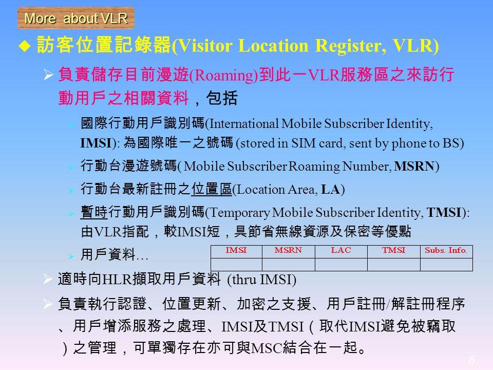 6 More about VLR  訪客位置記錄器 (Visitor Location Register, VLR)  負責儲存目前漫遊 (Roaming) 到此一 VLR 服務區之來訪行 動用戶之相關資料,包括  國際行動用戶識別碼 (International Mobile Subscriber Identity, IMSI): 為國際唯一之號碼 (stored in SIM card, sent by phone to BS)  行動台漫遊號碼 ( Mobile Subscriber Roaming Number, MSRN)  行動台最新註冊之位置區 (Location Area, LA)  暫時行動用戶識別碼 (Temporary Mobile Subscriber Identity, TMSI): 由 VLR 指配,較 IMSI 短,具節省無線資源及保密等優點  用戶資料 …  適時向 HLR 擷取用戶資料 (thru IMSI)  負責執行認證、位置更新、加密之支援、用戶註冊 / 解註冊程序 、用戶增添服務之處理、 IMSI 及 TMSI (取代 IMSI 避免被竊取 )之管理,可單獨存在亦可與 MSC 結合在一起。