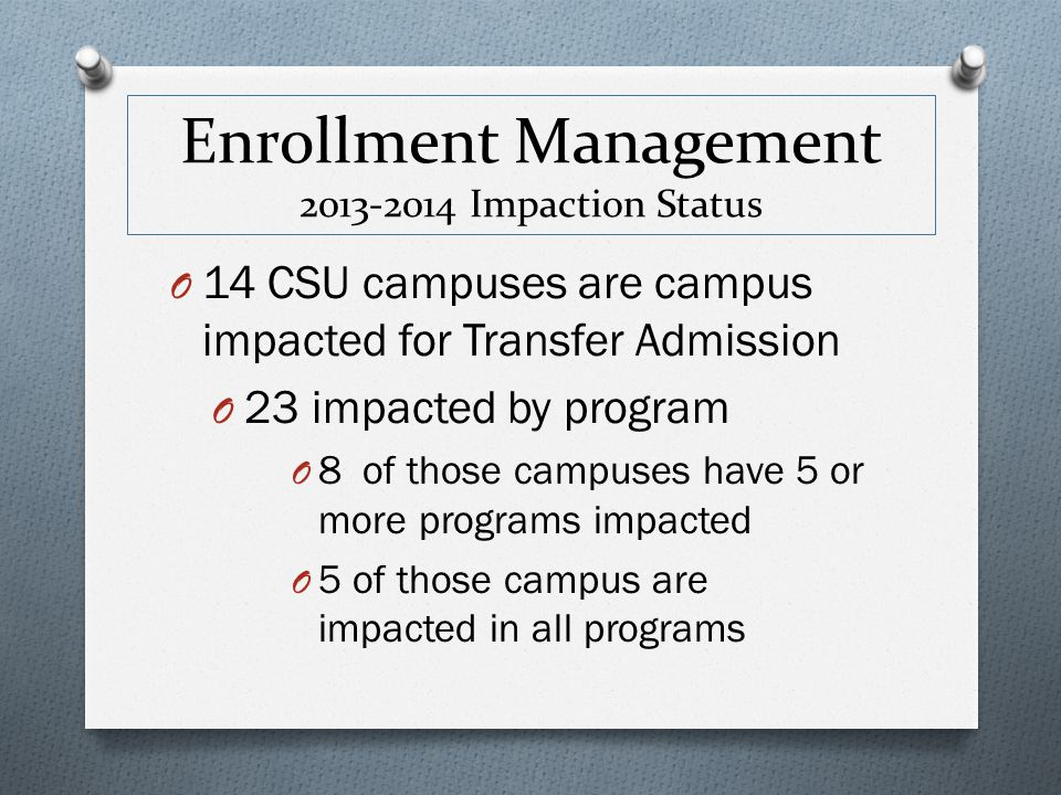 Enrollment Management 2013-2014 Impaction Status O 14 CSU campuses are campus impacted for Transfer Admission O 23 impacted by program O 8 of those ca