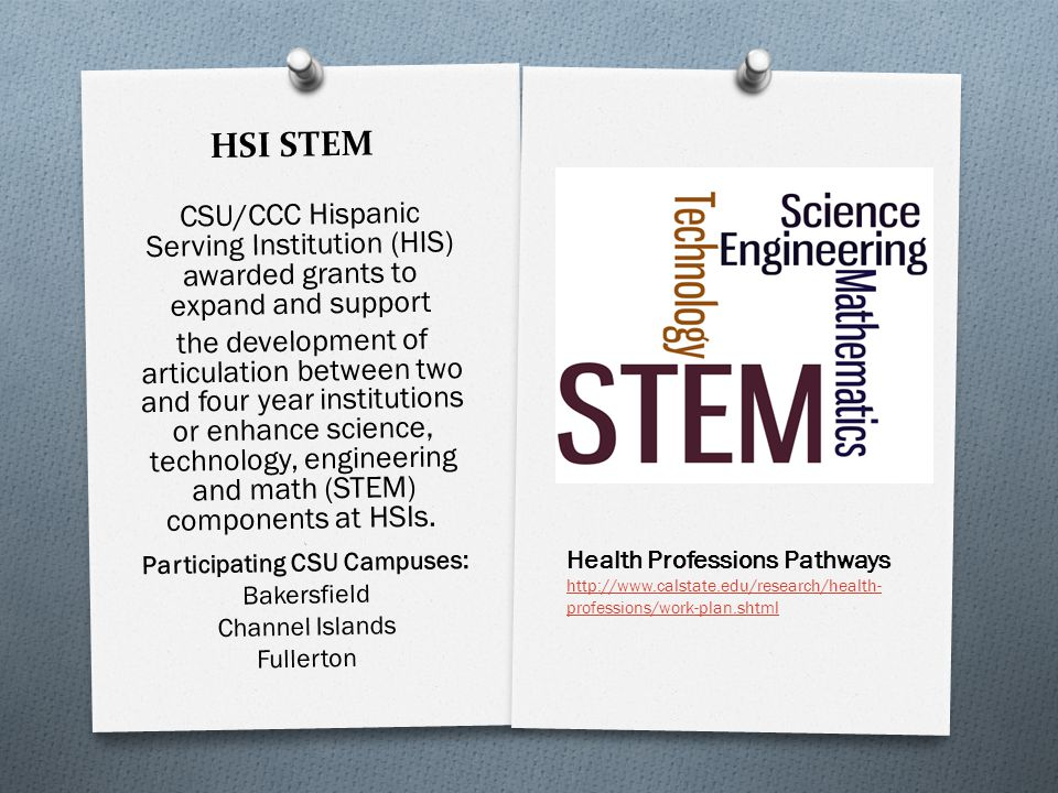HSI STEM CSU/CCC Hispanic Serving Institution (HIS) awarded grants to expand and support the development of articulation between two and four year ins