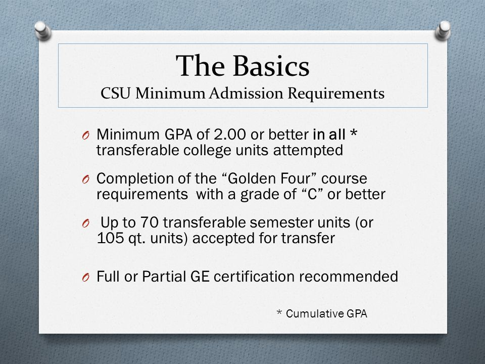 "* Cumulative GPA O Minimum GPA of 2.00 or better in all * transferable college units attempted O Completion of the ""Golden Four"" course requirements w"