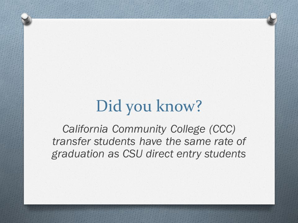 Tools to Support Your Work with Transfer Advising O Similar Degree Search www.searchadegreewithaguarantee.com www.searchadegreewithaguarantee.com O CSU Degree Search www.degrees.calstate.edu www.degrees.calstate.edu O ASSIST Next Gen www.assist.orgwww.assist.org O CSU Impaction Information www.calstate.edu/sas/impaction www.calstate.edu/sas/impaction O CSU Mentor – www.csumentor.eduwww.csumentor.edu