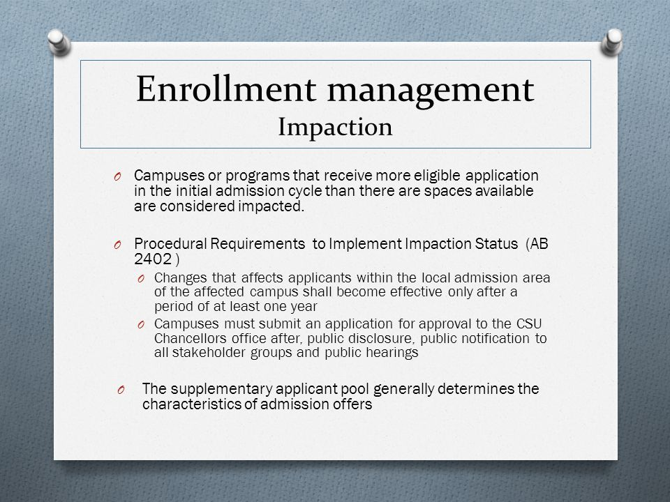 O Program Impaction O Open to all CSU eligible applicants O Supplementary admission criteria used to screen all applicants for admission O Campus Impaction (Local Admission Area) O Open to specified local area based on geographic and historical transfer trends www.calststate.edu/sas/impaction Enrollment management Categories of Impaction