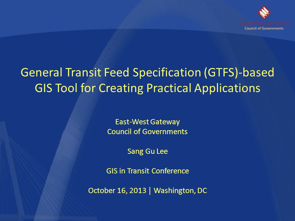 General Transit Feed Specification (GTFS)-based GIS Tool for Creating Practical Applications East-West Gateway Council of Governments Sang Gu Lee GIS