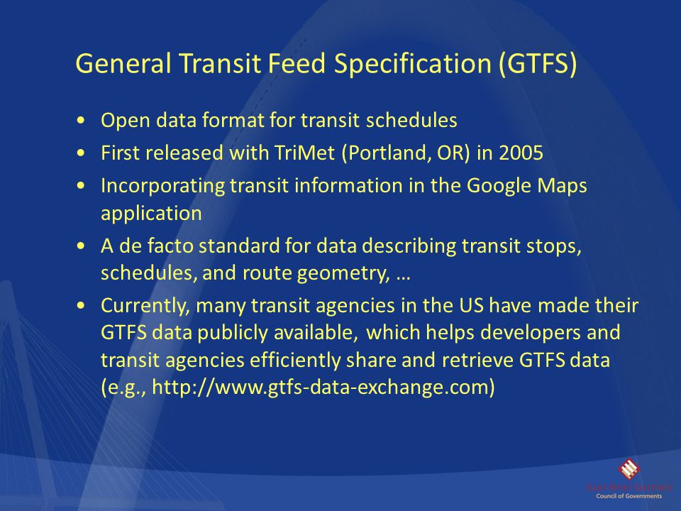 Open data format for transit schedules First released with TriMet (Portland, OR) in 2005 Incorporating transit information in the Google Maps applicat