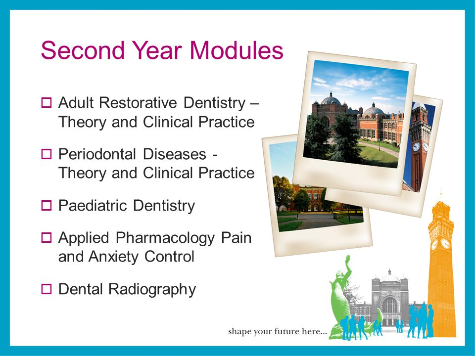 Second Year Modules  Adult Restorative Dentistry – Theory and Clinical Practice  Periodontal Diseases - Theory and Clinical Practice  Paediatric De