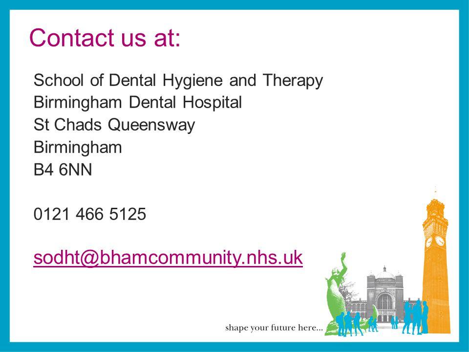 Contact us at: School of Dental Hygiene and Therapy Birmingham Dental Hospital St Chads Queensway Birmingham B4 6NN 0121 466 5125 sodht@bhamcommunity.nhs.uk