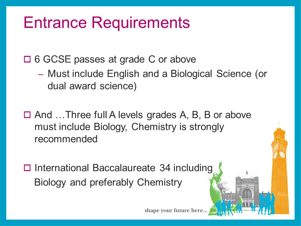 Entrance Requirements  6 GCSE passes at grade C or above – Must include English and a Biological Science (or dual award science)  And …Three full A