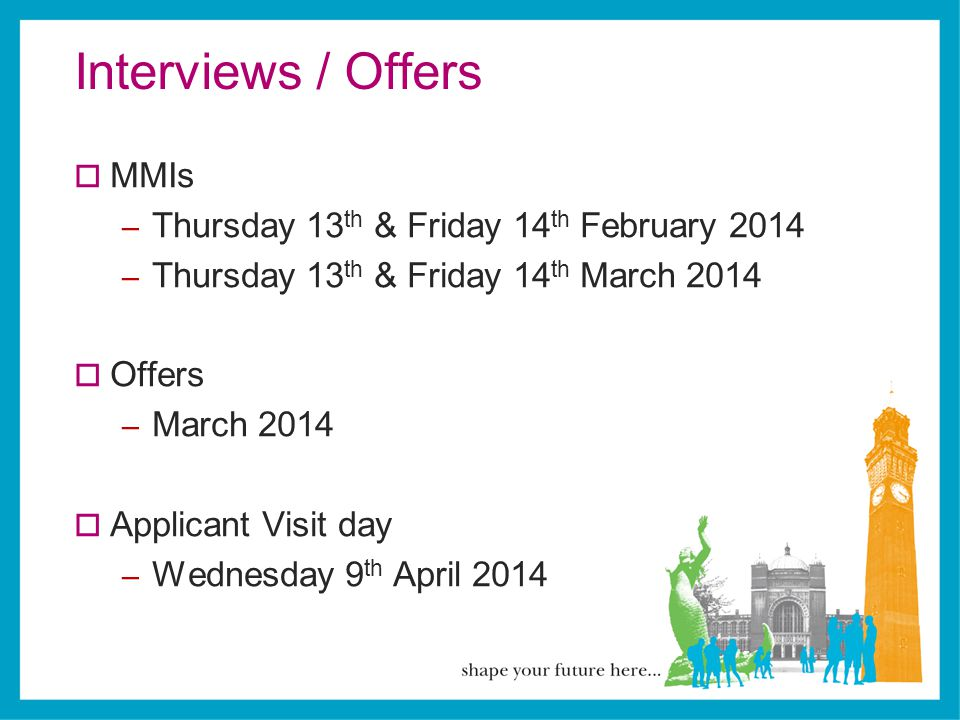 Interviews / Offers  MMIs – Thursday 13 th & Friday 14 th February 2014 – Thursday 13 th & Friday 14 th March 2014  Offers – March 2014  Applicant