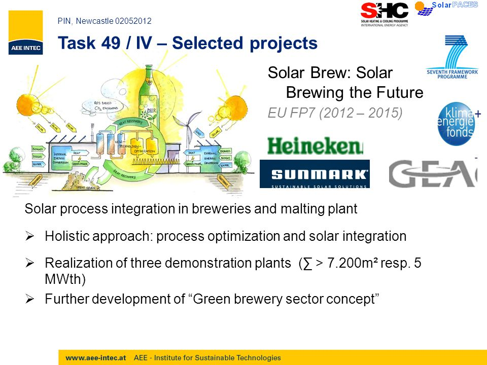 PIN, Newcastle 02052012 Task 49 / IV – Selected projects Solar Brew: Solar Brewing the Future EU FP7 (2012 – 2015) Solar process integration in breweries and malting plant  Holistic approach: process optimization and solar integration  Realization of three demonstration plants (∑ > 7.200m² resp.