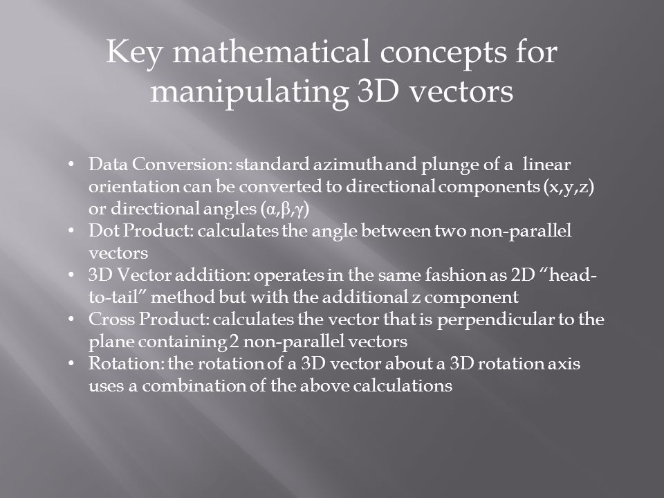 Key mathematical concepts for manipulating 3D vectors Data Conversion: standard azimuth and plunge of a linear orientation can be converted to directional components (x,y,z) or directional angles ( α, β, γ ) Dot Product: calculates the angle between two non-parallel vectors 3D Vector addition: operates in the same fashion as 2D head- to-tail method but with the additional z component Cross Product: calculates the vector that is perpendicular to the plane containing 2 non-parallel vectors Rotation: the rotation of a 3D vector about a 3D rotation axis uses a combination of the above calculations